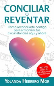 Conciliar o reventar: Cómo reconciliarte contigo para armonizar tus circunstancias aquí y ahora de Yolanda Herrero Mor (Versión Kindle)